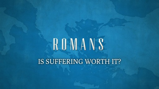 IS SUFFERING WORTH IT? (ROMANS 8:18-25)