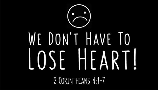 We Don't Have to Lose Heart! (2 Corinthians 4:1-7)