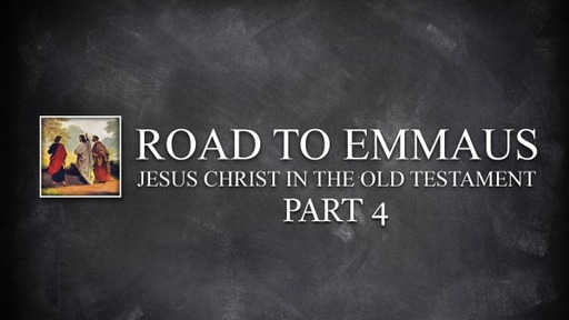 Road To Emmaus - Jesus Christ in the Old Testament, Pt 4 - Various Scriptures