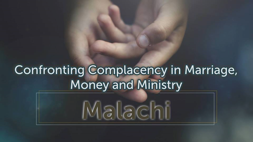 Malachi: Confronting Complacency in Marriage, money and Ministry