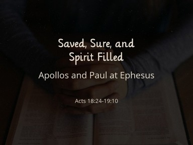 Saved, Sure, and Spirit Filled Acts 18:24-19:10