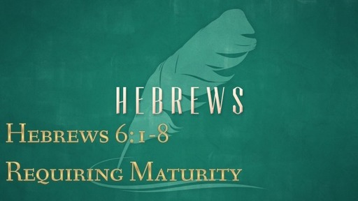 Hebrews 6:1-8-Requiring Maturity