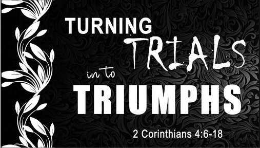 Turning Trials into Triumphs (2 Corinthians 4:6-18)