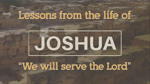Lessons from the Life of Joshua: WE WILL SERVE THE LORD _ November 15, 2020