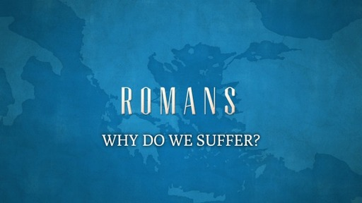 WHY DO WE SUFFER? (ROMANS 8:18-26)