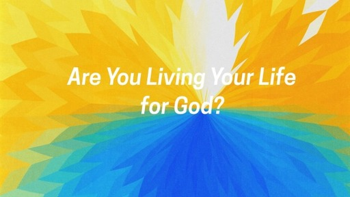 Are You Living Your Life for God?