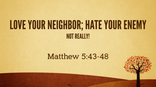 Love Your Neighbor; Hate Your Enemy (Not Really!) 11-22-2020