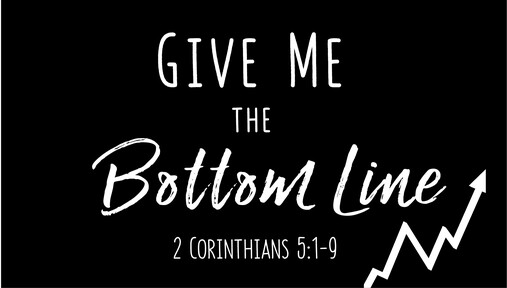 Give Me the Bottom Line (2 Corinthians 5:1-9)