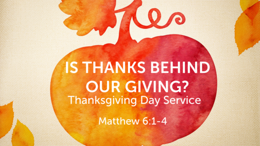 Is There Thanks Behind our Giving? Thanksgiving Day 11/26/2020