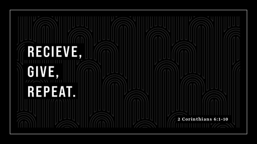 Receive, Give, Repeat (2 Corinthians 6:1-10)
