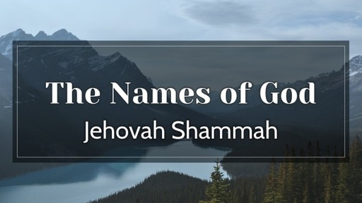 Wednesday, December 9, 2020 - The Names of God - Jehovah Shammah