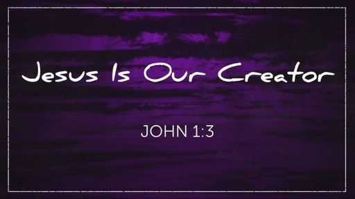 Jesus Is Our Creator