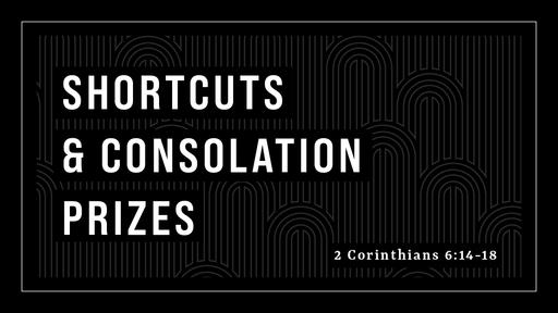 Shortcuts & Consolation Prizes (2 Corinthians 6:14-18)