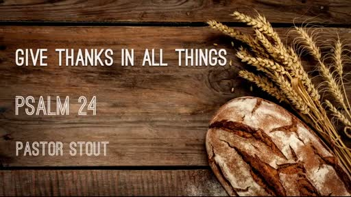 Give Thanks In All Things - Psalm 24:1-10