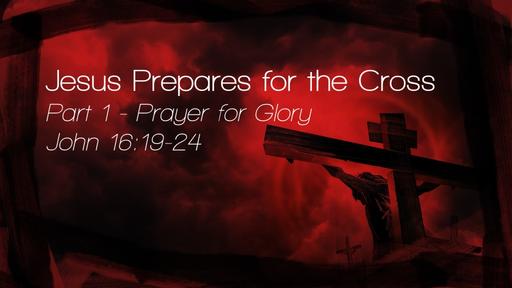 Jesus Prepares for the Cross Part 1 - Prayer for Glory