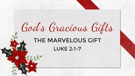 2018-12-16 AM (TM) - God's Gracious Gifts, Pt 2: The Marvelous Gift (Lk. 2:1-7)