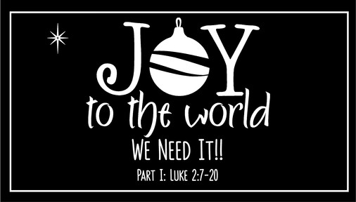 Joy to the World, We Need It! (Part 1, Luke 2:7-20)