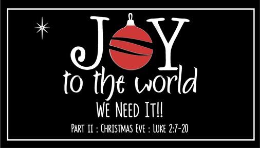 Joy to the World, We Need It! (Part 2, Luke 2:7-20) Christmas Eve