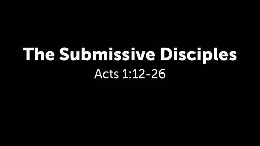 Acts 1:12-26 The Submissive Disciples