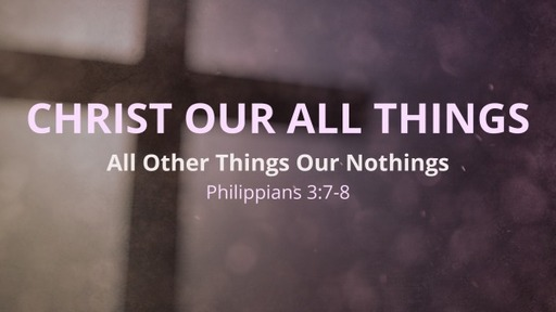 Christ Our All Things, All Other Things Our Nothings