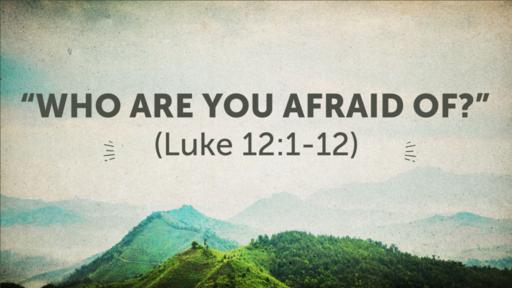 """Who Are You Afraid Of?"" (Luke 12:1-12)"