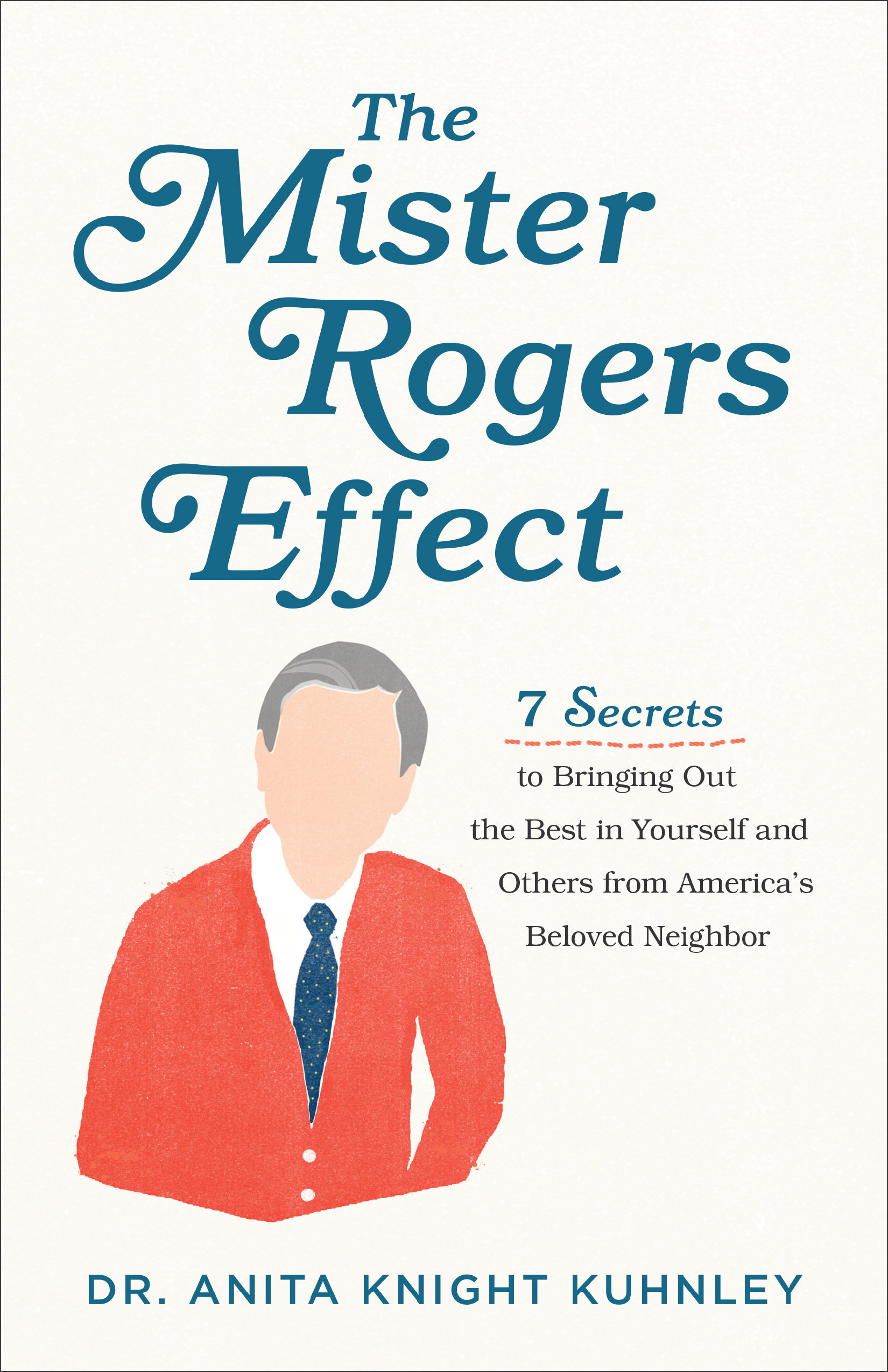 The Mister Rogers Effect: 7 Secrets to Bringing Out the Best in Yourself and Others from America's Beloved Neighbor
