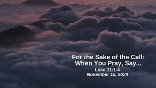 For the Sake of the Call: 9. When You Pray Say... - Luke 11:1-4