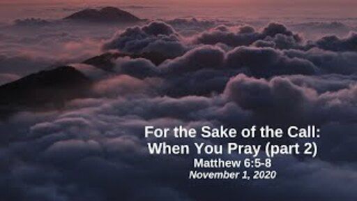 For the Sake of the Call: 8. When You Pray (part 2) - Matthew 6:5-8