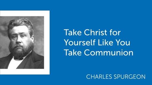 Take Christ for Yourself Like You Take Communion