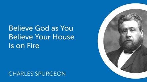 Believe God as You Believe Your House Is on Fire