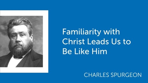 Familiarity with Christ Leads Us to Be Like Him