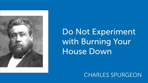 Do Not Experiment with Burning Your House Down