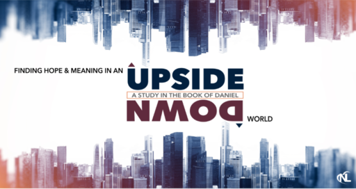 Finding Hope & Meaning In An Upside Down World [A Study in the Book of Daniel]