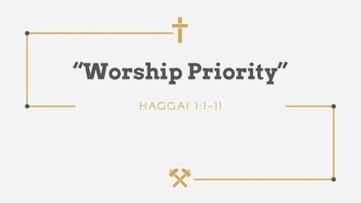 """""""Worship Priority""""Haggai 1:1-11"""