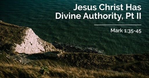Jesus Christ Has Divine Authority, Pt II | Mark 1:35-45 | 13 Spetember 2020 AM