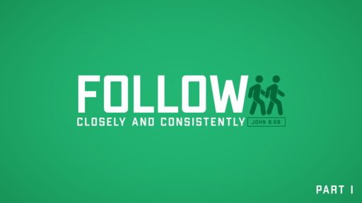 Follow: Closely & Consistently, Part 1 (John 6:68)