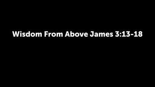 Wisdom From Above James 3:13-18