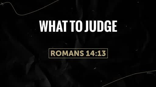What To Judge - Romans 14:10-13