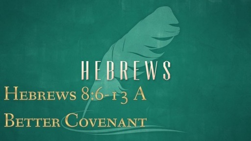 Hebrews 8:6-13 - A Better Covenant