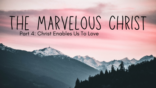 The Marvelous Christ Enables us to Love