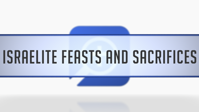Israelite Feasts and Sacrifices