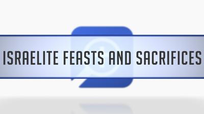 Israelite Feasts and Sacrifices
