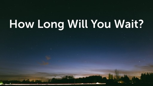 How Long Will You Wait?