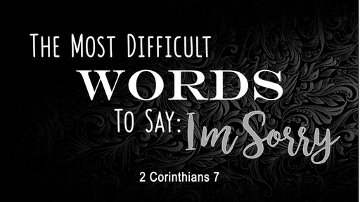 The Most Difficult Words to Say: I'm Sorry (2 Corinthians 7)