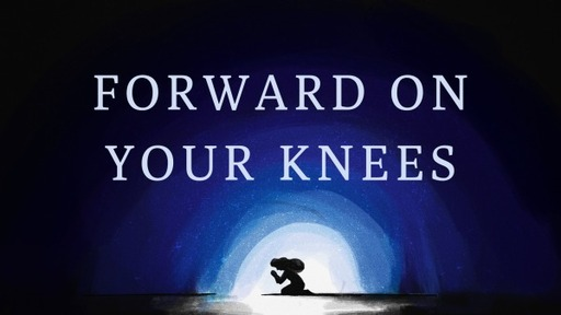 1-27-21 - Forward On Your Knees Pt.3