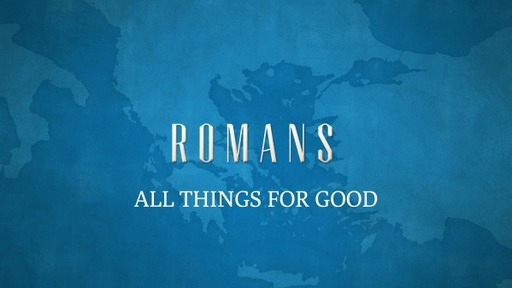 ALL THINGS FOR GOOD Pt. III (Romans 8:28-30)