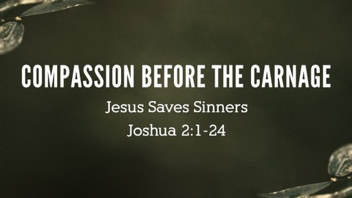 3 - Compassion Before the Carnage - Joshua 2:1-24