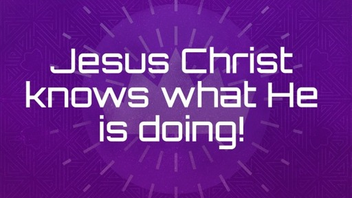 Jesus Christ knows what He is doing!