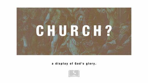 Church? A Display of God's Glory