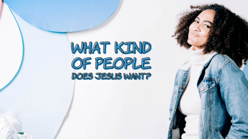 What Kind of People Does Jesus Want?